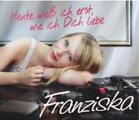 Franziska - Heute weiß ich erst, wie ich dich liebe