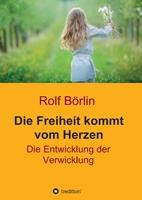 """Buch-Neurescheinung - Rolf Börlin: """"Die Freiheit kommt vom Herzen. Die Entwicklung der Verwicklung"""". tredition Juli 2018"""