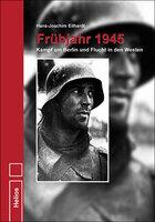 Frühjahr 1945 - Schrecken des Kriegsendes im Raum Berlin - H.-J. Eilhardt - Helios-Verlag